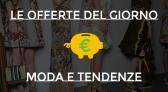 Moda e Tendenze: Ecco le Offerte del Giorno dei migliori e-commerce